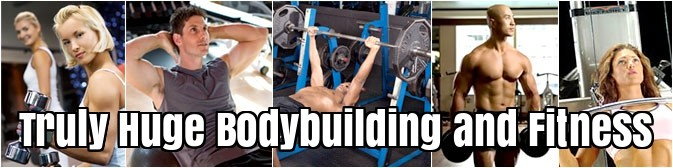 Truly Huge Bodybuilding and Fitness